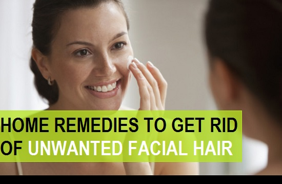 home remedies to get rid of the unwanted facial hair